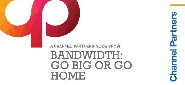 Bandwidth: Go Big or Go Home