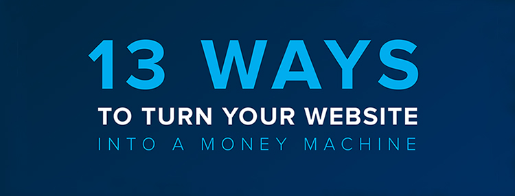 13 Ways to Turn Your Website into a Money Machine